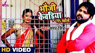 #Video Song - भउजी केवडिया नs खोले  - Bhauji Kewadiya Na Khole - Samar Singh - Bhojpuri Songs 2018