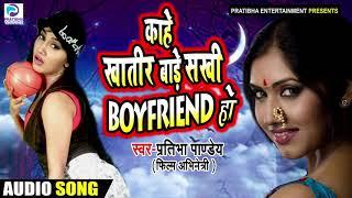 काहे खातिर बाड़े सखी Boyfriend हो - Kaahe Khatir Baafe Sakhi Boyfriend - Pratibha Pandey - New Songs