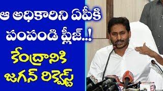 ఆ అధికారిని ఏపీకి పంపండి ప్లీజ్..! | YS Jagan Special Request to Central Home Department