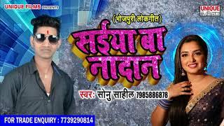सुपर हिट भोजपुरी सांग 2019 - Saiya Ba Nadan || Sonu Sahil - New Bhojpuri Song 2019