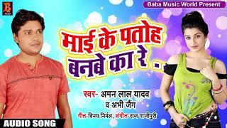 Superhit Bhojpuri Song - माई के पतोह बनबे का रे - Aman Lal Yadav & Abhi Jaing- Bhojpuri Hit Song