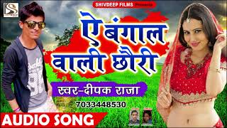 Deepak Raja Bhojpuri Song - ये बंगाल वाली छोरी  , Ye Bangal Wali Chori - Bhojpuri Super Hit Song New