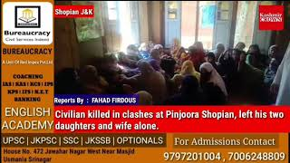 Civilian killed in clashes at Pinjoora Shopian, left his two daughters and wife alone.
