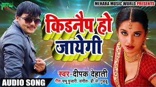 Deepak Dehati Ka  - किडनैप हो जायेगी - New Bhojpuri Audio Songs 2018