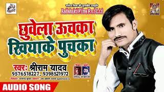 आ गया Shreeram Yadav का सबसे हिट लोकगीत - छुवेला ऊचका खियाके पुचका - Bhojpuri Hit Song New