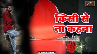 ROMANTIC Hindi Songs - किसी से ना कहना (JUKEBOX) - Love Songs - PYAR MOHABBAT - HINDI SAD SONGS 2018