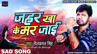 रुला देने वाला Neelkamal Singh का Sad Song - Jahar Kha Ke Mar Jaai - Bhojpuri Sad Songs 2019
