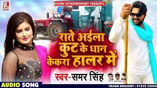 Samar Singh - Raate Aaila Kut Ke Dhan Kekra Haalar Me - Bhojpuri Song
