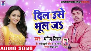 New Bhojpuri Song - दिल उसे भूल जs - Dharmendra Nishad - Dil Use Bhul Ja - Bhojpuri Songs 2019
