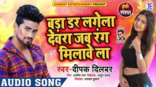 बड़ा डर लगेला देवरा जब रंग मिलावे ला - Deepak Dilbar - Bada Dar Lagela - Bhojpuri Holi Songs 2019