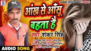 Bhojpuri Sad Song - Shankar Singh - आंख से आँसू बहता है - Bhojpuri Hits