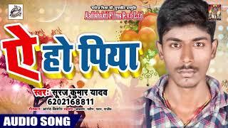 आ गया Suraj Kumar Yadav का Superhit भोजपुरी Songs - ऐ हो पिया Ae Ho Piya - Bhojpuri New Songs