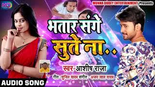 Ashish Raja का Superhit Dhamaka - भतार संघे सुते ना - Bhojpuri Songs 2019