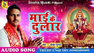 माई के दुलार | Shankar Gupta | Maai Ke Dulaar | New Hit Devi Geet 2017