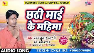 "Pawan Kumar ""RK"" का सबसे सुपरहिट छठ गीत 2018 - Chhathi Maai Ke Mahima - Bhojpuri Chhath Songs 2018"