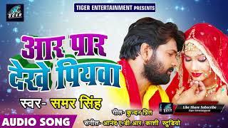 Samar Singh का New सुपरहिट Bhojpuri धमाका - Aar Paar Dekhe Piywa - आर पार देखे पियवा - Bhojpuri Song