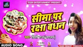 "Raksha Bandhan Special Song - सीमा पर रक्षा बंधन - Priti Raj "" Jaglar "" - Bhojpuri Songs 2018"