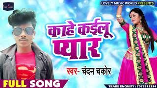 काहे कइलू प्यार - Chandan Chakor - Kahe Kailu Pyar - New Bhojpuri Song