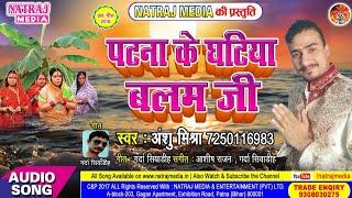 आज तक का सुपर हिट छठ गीत || Patna Ke Ghatiya Balam Ji || Anshu Mishra || Bhojpuri Chhath Songs