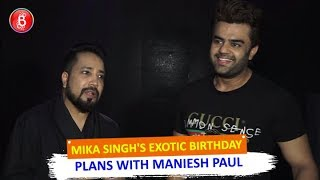 Mika Singhs EXOTIC Birthday Plans With Maniesh Paul