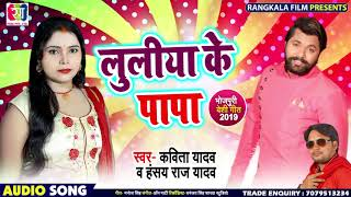 लुलिया के पापा-Luliya Ke Papa -Kavita Yadav Hansay Raj Yadav-Bhojpuri Dhobi Geet 2019 Samar Singh