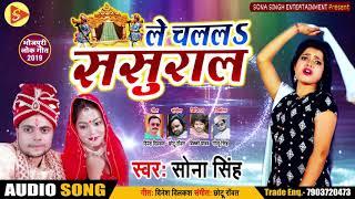 ले चललS ससुराल - Le Chalala Sasural  - Sona Singh - New bhojpuri Song 2019