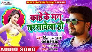 काहे के मन तरसावेला हो - Kaahe Ke Man Tarsavela Ho - Prince Updhayay - Bhojpuri Songs 2019