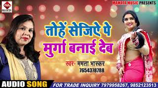 आ गया 2019 का सबसे हिट्स भोजपुरी गीत -  Mamta Bhaskar 2019 Hits Song| तोहे सेजिये पे मुर्गा बनाई देब