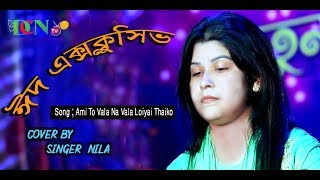 Ami To Vala Na Vala Loiyai Thaiko / by Nila / Bangla New Song  2019