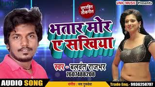 New Bhojpuri Song - भतार मोर ए सखिया - Balwant Rajbhar - Bhatar Mor Ae Sakhi - Bhojpuri Songs 2018