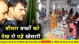 Khesari Lal Yadav बीमार बच्चों से मिलने पहुंचे अस्पताल - बच्चों को देख रो पड़े खेसारी