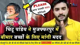 खेसारी जी के बाद Chintu Panday ने भी मुजफ्फरपुर में चमकी बुखार से पीड़ित बच्चों के लिए मांगी मदद