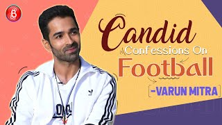Varun Mitras CANDID CONFESSIONS On His Love For Football