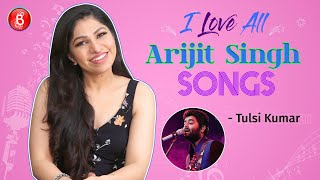 Tulsi Kumar Talks About Her LOVE For Arijit Singhs Songs