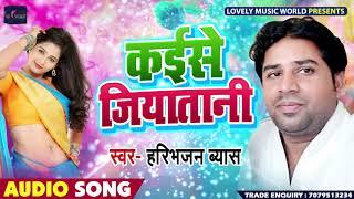 New Bhojpuri Song 2019 - कईसे जियतानी - Haribhajan Byas - Kaese Jiyatani - Hit Bhojpuri Songs
