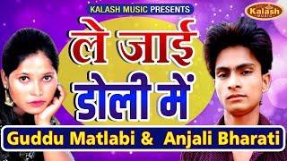 Guddu Matlabi   ले जाई डोली मैं   गोरे गोरे गाल   Anjali Bharati   Bhojpuri Song 2019