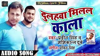 Pravin Singh , Shashikant Dubey का सुपरहिट गाना - दुलहवा मिलल काल - New Superhit Bhojpuri Song 2019