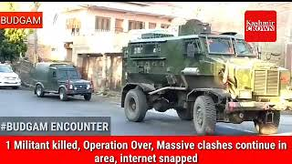 Budgam Encounter,1 Militant killed,Operation Over,Massive clashes continue in area, internet snapped