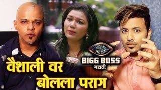Parag Kanhere Reaction On Vaishali Mhade WORST GAME | Bigg Boss Marathi 2