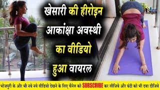 खेसारी लाल की हीरोइन #Akanksha Awasthi का वीडियो हुआ वायरल !! ये क्या कर रही है ?