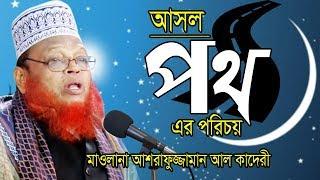 Bangla Waz | আসল পথের পরিচয় | Allama Ashrafuzzaman Al kaderi | মাওলানা আশরাফুজ্জামান আল কাদেরী 2019