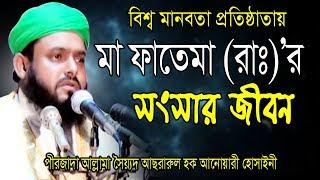 Bangla Waz ৷ মা ফাতেমা (রাঃ)'র সংসার জীবন   Allama Sayed Asrarul Hoque Anwary Hossainy   2019