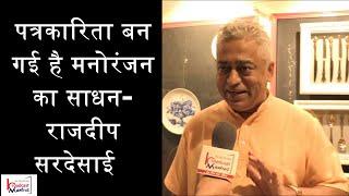 पत्रकारिता मनोरंजन का साधन बन गई हैं - राजदीप सरदेसाई
