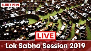Watch Live! | Lok Sabha Session 2019 | 8th July 2019 | New Delhi, India