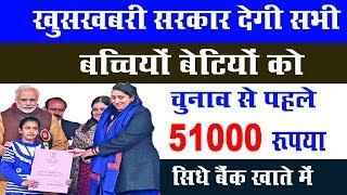 2019 चुनाव से पहले सरकार देगी सभी बेटी और बच्चियों को 51000 रुपए शिक्षा और शादी के लिए || जल्दी देखो