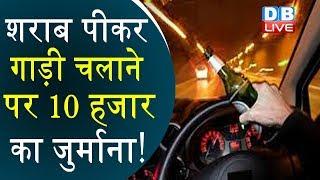 शराब पीकर गाड़ी चलाने पर 10 हजार का जुर्माना! | New Motor Vehicle Act 2019 In Hindi