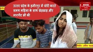 उत्तर प्रदेश के हमीरपुर में चोरी करते समय महिला के साथ छेड़छाड़ और मारपीट भी की