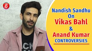 Nandish Sandhus Honest Opinion On Vikas Bahl & Anand Kumar Controversies