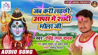 जब करी लड़की आपस में शादी भोला जी - Ravindra Lal Yadav - का धूम मचाने वाला बोल बम गाना