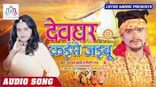 Dhananjay Vedardi - का नया बोल बम  गाना - देवघर कइसे जइबू - New Bhojpuri Bol Bam Song 2019